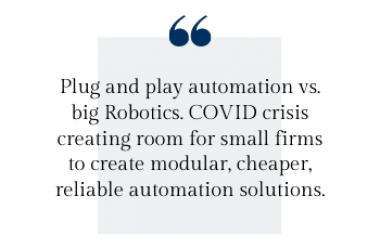 Plug and play automation vs. big Robotics. COVID crisis creating room for small firms to create modular, cheaper, reliable automation solutions.