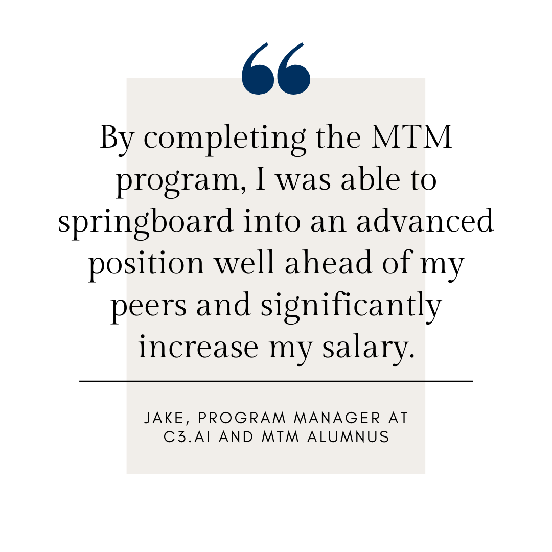 By completing the MTM program, I was able to springboard into an advanced position well ahead of my peers and significantly increase my salary.