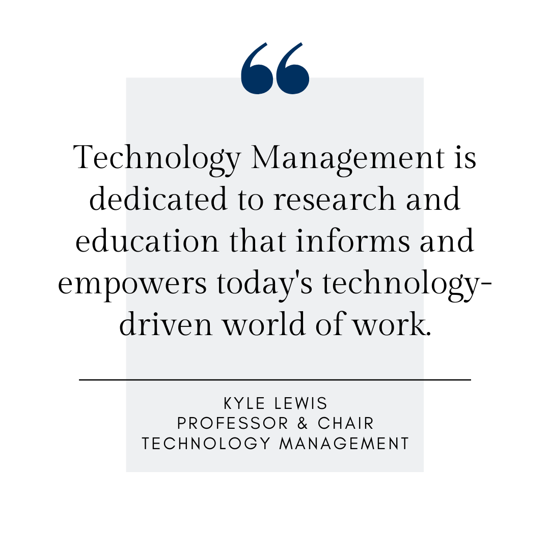 Technology management is dedicated to research and education that informs and empowers our technology-driven world of work. Kyle Lewis, Professor and Chair, Technology Management