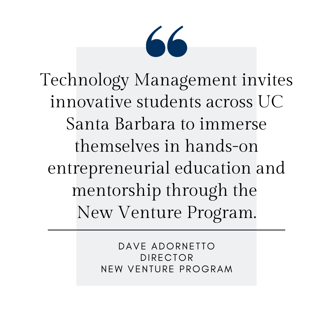 Technology Management invites innovative students across UC Santa Barbara to immerse themselves in hands-on entrepreneurial education and mentorship through the  New Venture Program. Dave Adornetto, Director, New Venture Program
