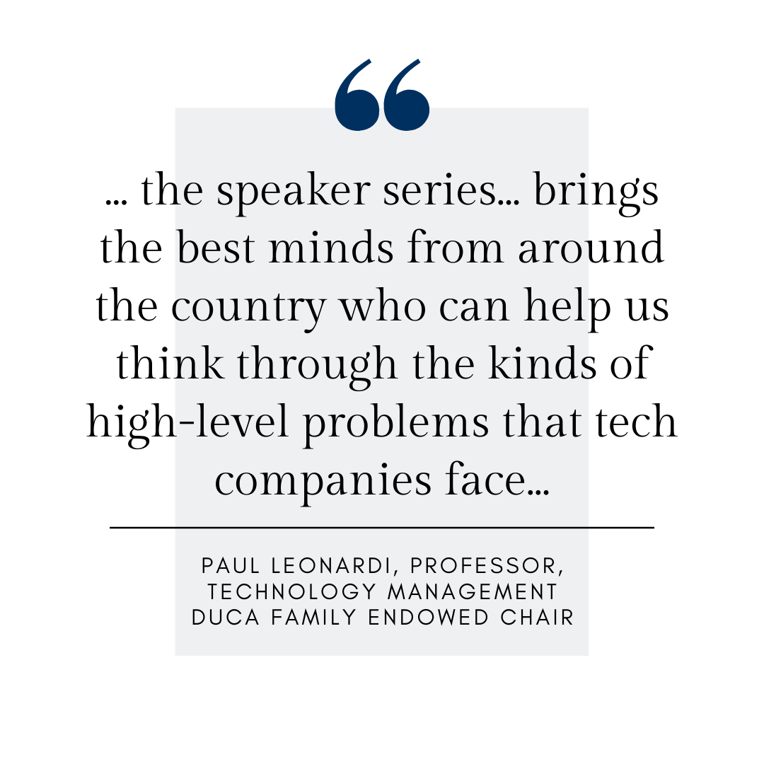 ... the speaker series... brings the best minds from around the country who can help us think through the kinds of high-level problems that tech companies face... Paul Leonardi, Professor, Technology Management, Duca Family Endowed Chair
